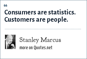 Stanley Marcus: Consumers are statistics. Customers are people.