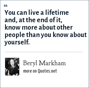 Beryl Markham: You can live a lifetime and, at the end of it, know more about other people than you know about yourself.