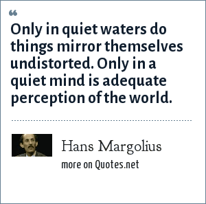 Hans Margolius: Only in quiet waters do things mirror themselves undistorted. Only in a quiet mind is adequate perception of the world.