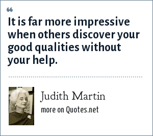 Judith Martin: It is far more impressive when others discover your good qualities without your help.