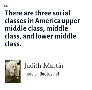 Judith Martin: There are three social classes in America upper middle class, middle class, and lower middle class.