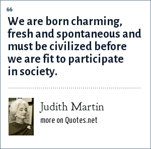 Judith Martin: We are born charming, fresh and spontaneous and must be civilized before we are fit to participate in society.