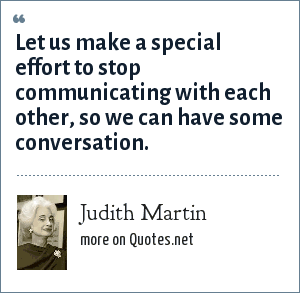 Judith Martin: Let us make a special effort to stop communicating with each other, so we can have some conversation.