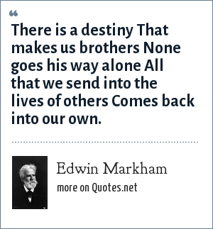 Edwin Markham: There is a destiny That makes us brothers None goes his way alone All that we send into the lives of others Comes back into our own.