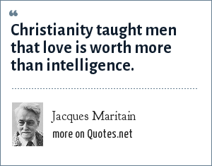 Jacques Maritain: Christianity taught men that love is worth more than intelligence.