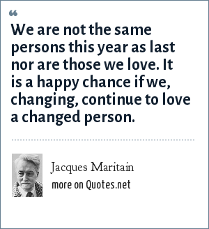 Jacques Maritain: We are not the same persons this year as last nor are those we love. It is a happy chance if we, changing, continue to love a changed person.