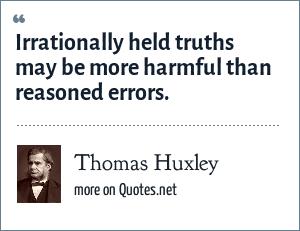 Thomas Huxley: Irrationally held truths may be more harmful than reasoned errors.