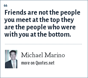 Michael Marino: Friends are not the people you meet at the top they are the people who were with you at the bottom.