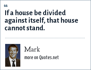 Mark: If a house be divided against itself, that house cannot stand.