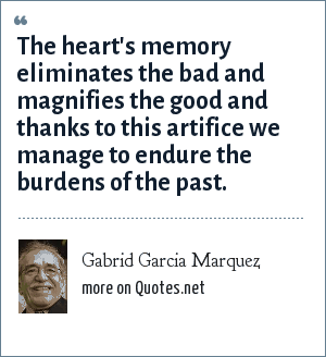 Gabrid Garcia Marquez: The heart's memory eliminates the bad and magnifies the good and thanks to this artifice we manage to endure the burdens of the past.