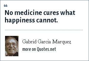 Gabrid Garcia Marquez: No medicine cures what happiness cannot.