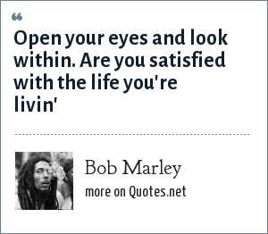 Bob Marley: Open your eyes and look within. Are you satisfied with the life you're livin'
