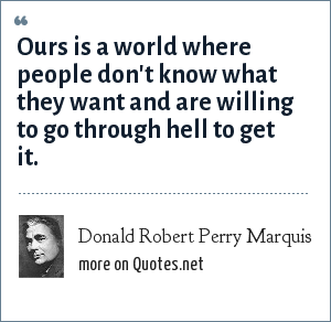 Donald Robert Perry Marquis: Ours is a world where people don't know what they want and are willing to go through hell to get it.