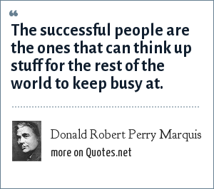 Donald Robert Perry Marquis: The successful people are the ones that can think up stuff for the rest of the world to keep busy at.