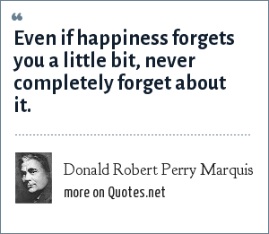 Donald Robert Perry Marquis: Even if happiness forgets you a little bit, never completely forget about it.
