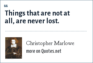 Christopher Marlowe: Things that are not at all, are never lost.