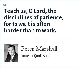 Peter Marshall: Teach us, O Lord, the disciplines of patience, for to wait is often harder than to work.