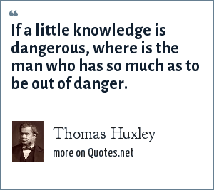Thomas Huxley: If a little knowledge is dangerous, where is the man who has so much as to be out of danger.