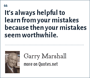 Garry Marshall: It's always helpful to learn from your mistakes because then your mistakes seem worthwhile.