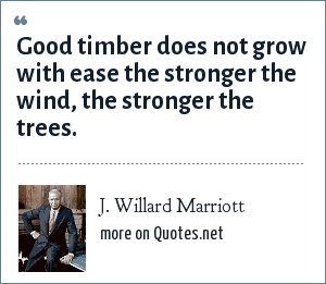 J. Willard Marriott: Good timber does not grow with ease the stronger the wind, the stronger the trees.