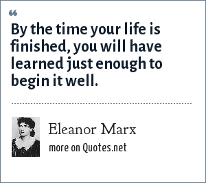 Eleanor Marx: By the time your life is finished, you will have learned just enough to begin it well.