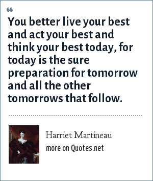 Harriet Martineau: You better live your best and act your best and think your best today, for today is the sure preparation for tomorrow and all the other tomorrows that follow.