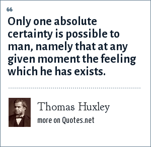 Thomas Huxley: Only one absolute certainty is possible to man, namely that at any given moment the feeling which he has exists.
