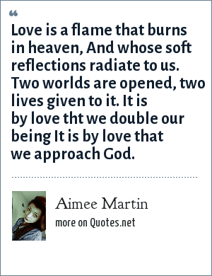 Aimee Martin: Love is a flame that burns in heaven, And whose soft reflections radiate to us. Two worlds are opened, two lives given to it. It is by love tht we double our being It is by love that we approach God.