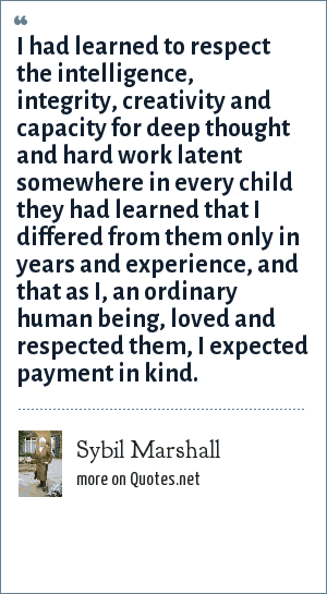 Sybil Marshall: I had learned to respect the intelligence, integrity, creativity and capacity for deep thought and hard work latent somewhere in every child they had learned that I differed from them only in years and experience, and that as I, an ordinary human being, loved and respected them, I expected payment in kind.