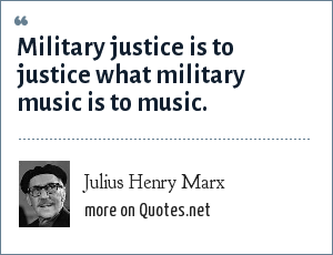 Julius Henry Marx: Military justice is to justice what military music is to music.