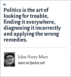 Julius Henry Marx: Politics is the art of looking for trouble, finding it everywhere, diagnosing it incorrectly and applying the wrong remedies.