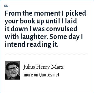 Julius Henry Marx: From the moment I picked your book up until I laid it down I was convulsed with laughter. Some day I intend reading it.