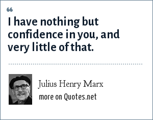 Julius Henry Marx: I have nothing but confidence in you, and very little of that.