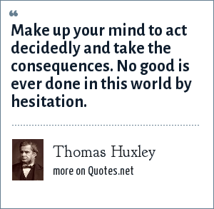 Thomas Huxley: Make up your mind to act decidedly and take the consequences. No good is ever done in this world by hesitation.