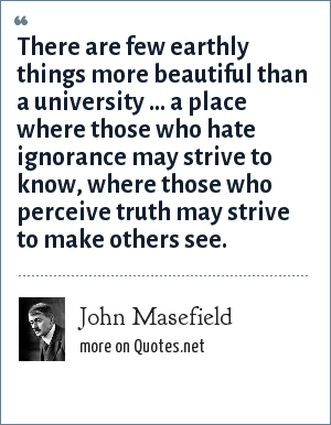 John Masefield: There are few earthly things more beautiful than a university ... a place where those who hate ignorance may strive to know, where those who perceive truth may strive to make others see.