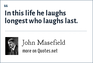 John Masefield: In this life he laughs longest who laughs last.
