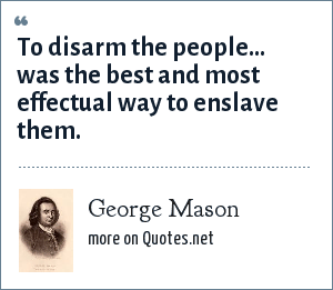 George Mason: To disarm the people... was the best and most effectual way to enslave them.