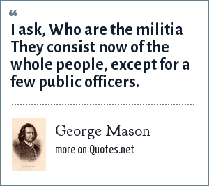 George Mason: I ask, Who are the militia They consist now of the whole people, except for a few public officers.