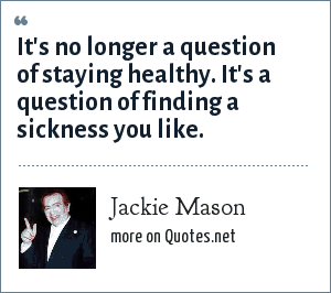 Jackie Mason: It's no longer a question of staying healthy. It's a question of finding a sickness you like.