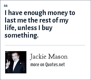 Jackie Mason: I have enough money to last me the rest of my life, unless I buy something.