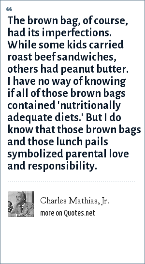 Charles Mathias, Jr.: The brown bag, of course, had its imperfections. While some kids carried roast beef sandwiches, others had peanut butter. I have no way of knowing if all of those brown bags contained 'nutritionally adequate diets.' But I do know that those brown bags and those lunch pails symbolized parental love and responsibility.