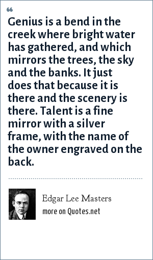 Edgar Lee Masters: Genius is a bend in the creek where bright water has gathered, and which mirrors the trees, the sky and the banks. It just does that because it is there and the scenery is there. Talent is a fine mirror with a silver frame, with the name of the owner engraved on the back.
