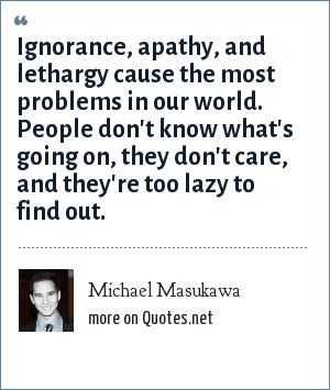 Michael Masukawa: Ignorance, apathy, and lethargy cause the most problems in our world. People don't know what's going on, they don't care, and they're too lazy to find out.