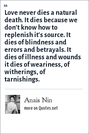 Anais Nin: Love never dies a natural death. It dies because we don't know how to replenish it's source. It dies of blindness and errors and betrayals. It dies of illness and wounds it dies of weariness, of witherings, of tarnishings.