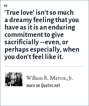 William R. Mattox, Jr.: 'True love' isn't so much a dreamy feeling that you have as it is an enduring commitment to give sacrificially --even, or perhaps especially, when you don't feel like it.