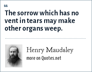Henry Maudsley: The sorrow which has no vent in tears may make other organs weep.