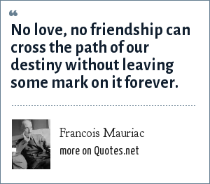 Francois Mauriac: No love, no friendship Can cross the path of our destiny Without leaving some mark on it forever.