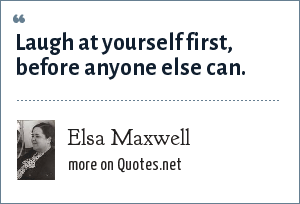 Elsa Maxwell: Laugh at yourself first, before anyone else can.