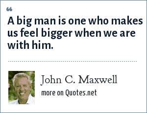 John C. Maxwell: A big man is one who makes us feel bigger when we are with him.