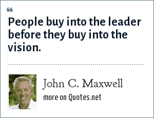 John C. Maxwell: People buy into the leader before they buy into the vision.